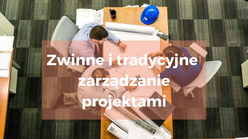 Zwinne i tradycyjne zarządzanie projektami