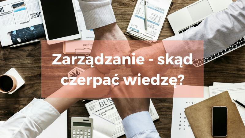 Zarządzanie – gdzie szukać wiedzy, co warto wiedzieć, żeby zacząć?
